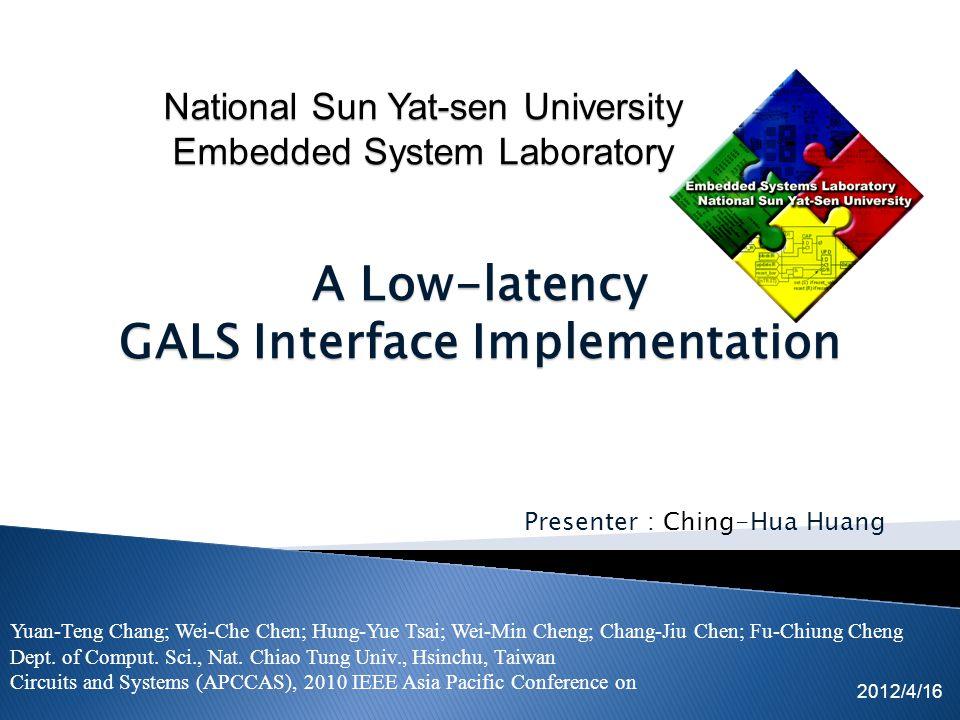 Presenter : Ching-Hua Huang 2012/4/16 A Low-latency GALS Interface Implementation Yuan-Teng Chang; Wei-Che Chen; Hung-Yue Tsai; Wei-Min Cheng; Chang-Jiu Chen; Fu-Chiung Cheng Dept.