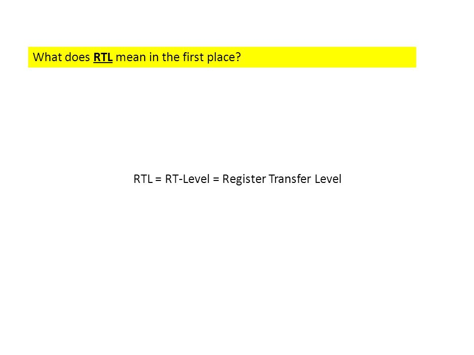 What does RTL mean in the first place? RTL = RT-Level = Register Transfer Level