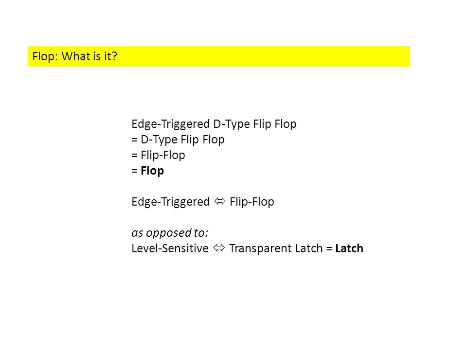Flop: What is it? Edge-Triggered D-Type Flip Flop = D-Type Flip Flop = Flip-Flop = Flop Edge-Triggered  Flip-Flop as opposed to: Level-Sensitive  Tr