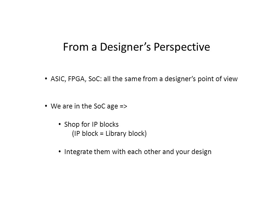 From a Designer's Perspective ASIC, FPGA, SoC: all the same from a designer's point of view We are in the SoC age => Shop for IP blocks (IP block = Li