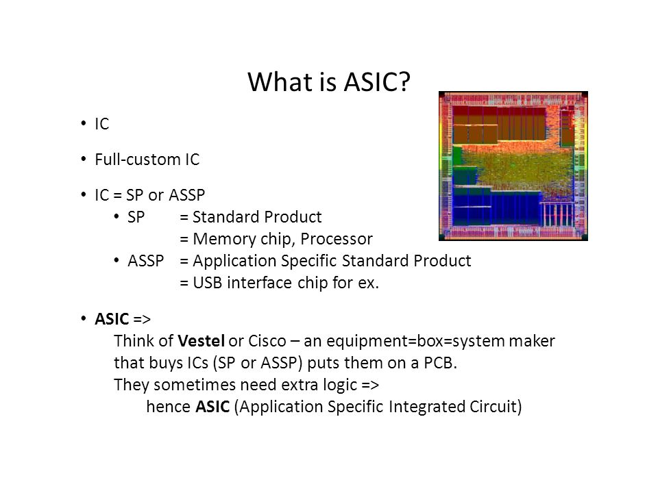 What is ASIC? IC Full-custom IC IC = SP or ASSP SP = Standard Product = Memory chip, Processor ASSP = Application Specific Standard Product = USB inte