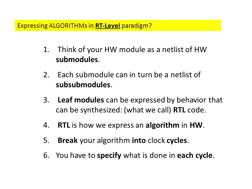 Expressing ALGORITHMs in RT-Level paradigm? 1. Think of your HW module as a netlist of HW submodules. 2. Each submodule can in turn be a netlist of su