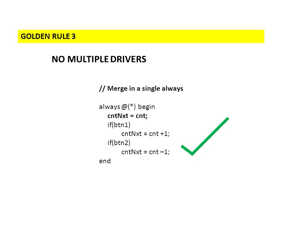 GOLDEN RULE 3 NO MULTIPLE DRIVERS // Merge in a single always always @(*) begin cntNxt = cnt; if(btn1) cntNxt = cnt +1; if(btn2) cntNxt = cnt –1; end