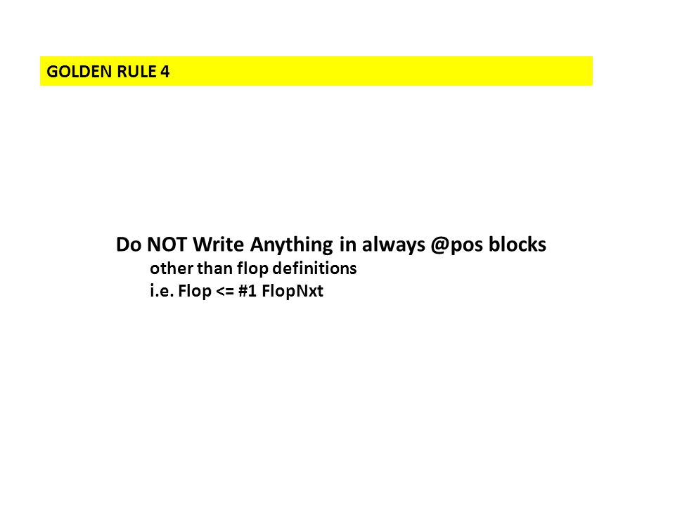 GOLDEN RULE 4 Do NOT Write Anything in always @pos blocks other than flop definitions i.e. Flop <= #1 FlopNxt
