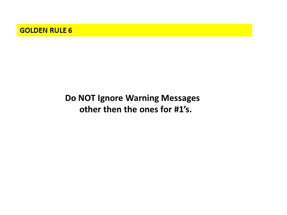 GOLDEN RULE 6 Do NOT Ignore Warning Messages other then the ones for #1's.