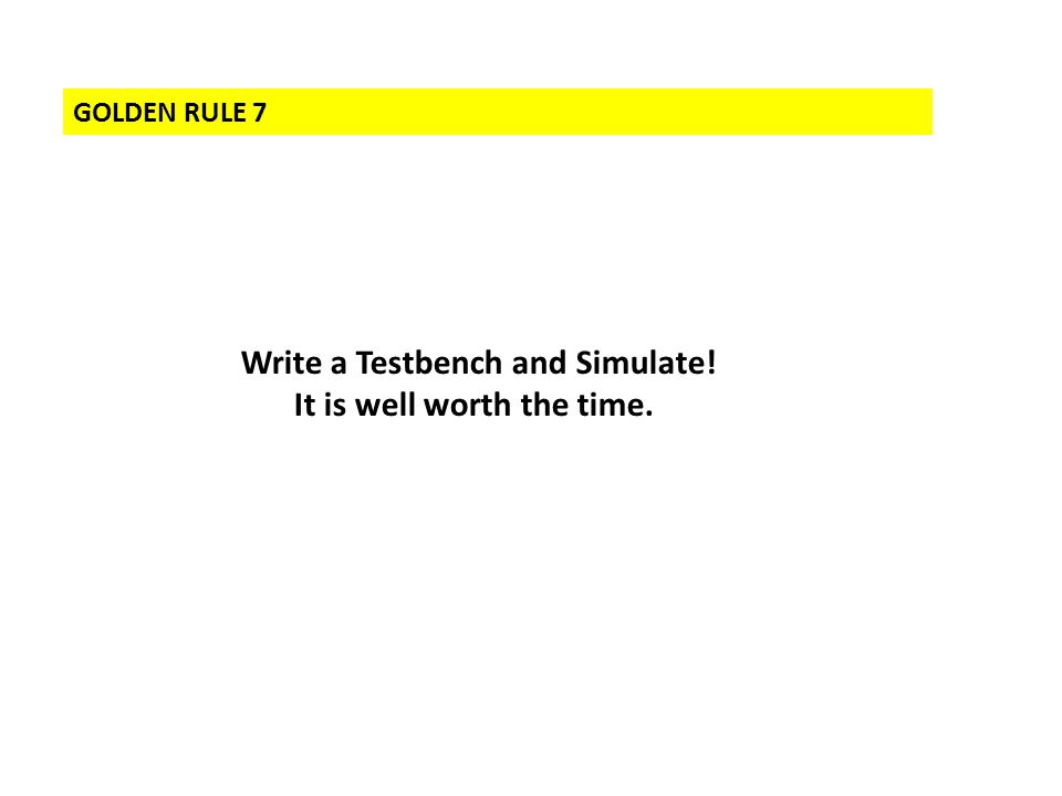 GOLDEN RULE 7 Write a Testbench and Simulate! It is well worth the time.
