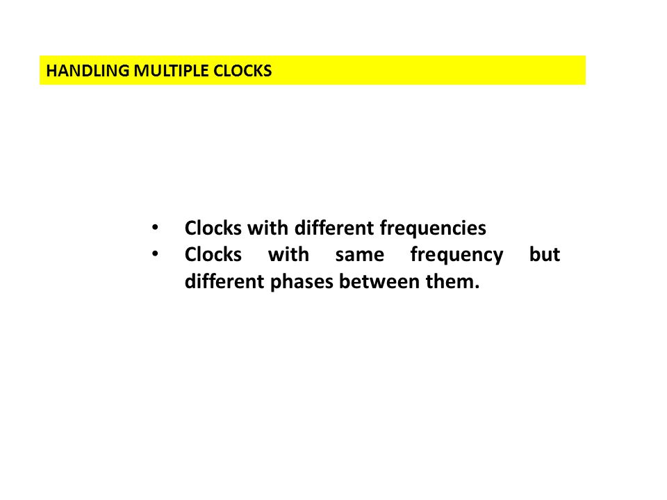 HANDLING MULTIPLE CLOCKS Clocks with different frequencies Clocks with same frequency but different phases between them.