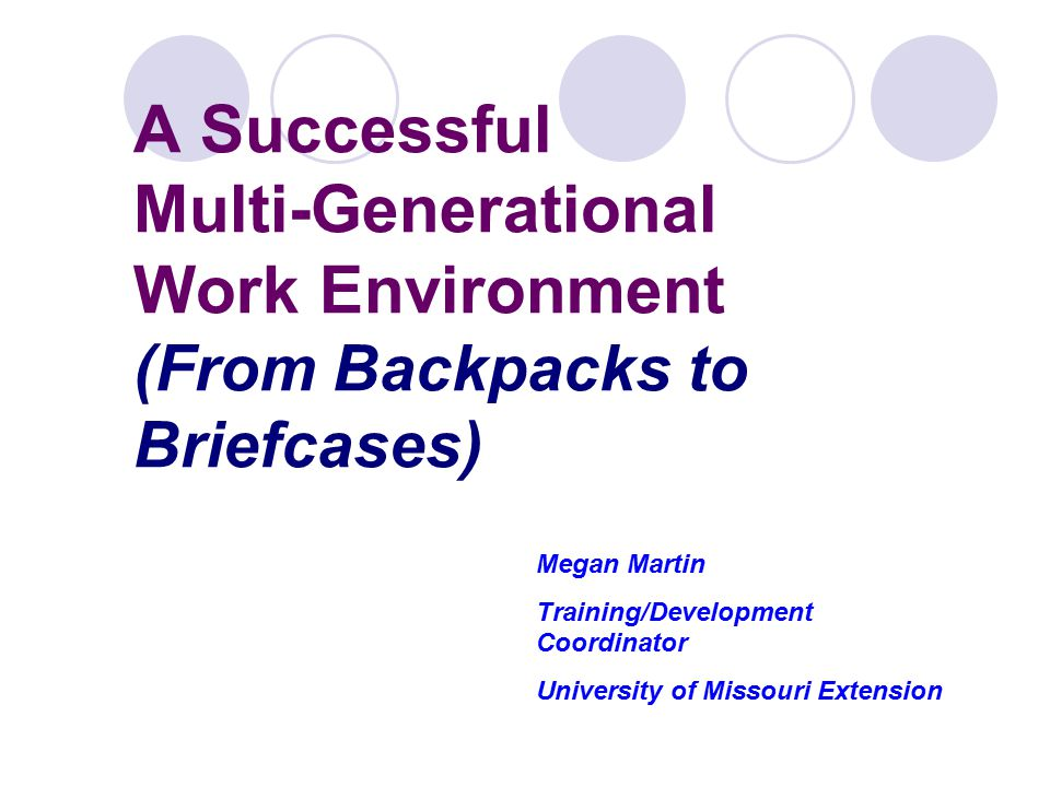 A Successful Multi-Generational Work Environment (From Backpacks to Briefcases) Megan Martin Training/Development Coordinator University of Missouri Extension