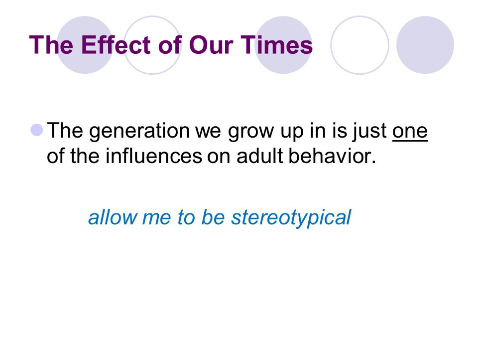 The Effect of Our Times The generation we grow up in is just one of the influences on adult behavior.