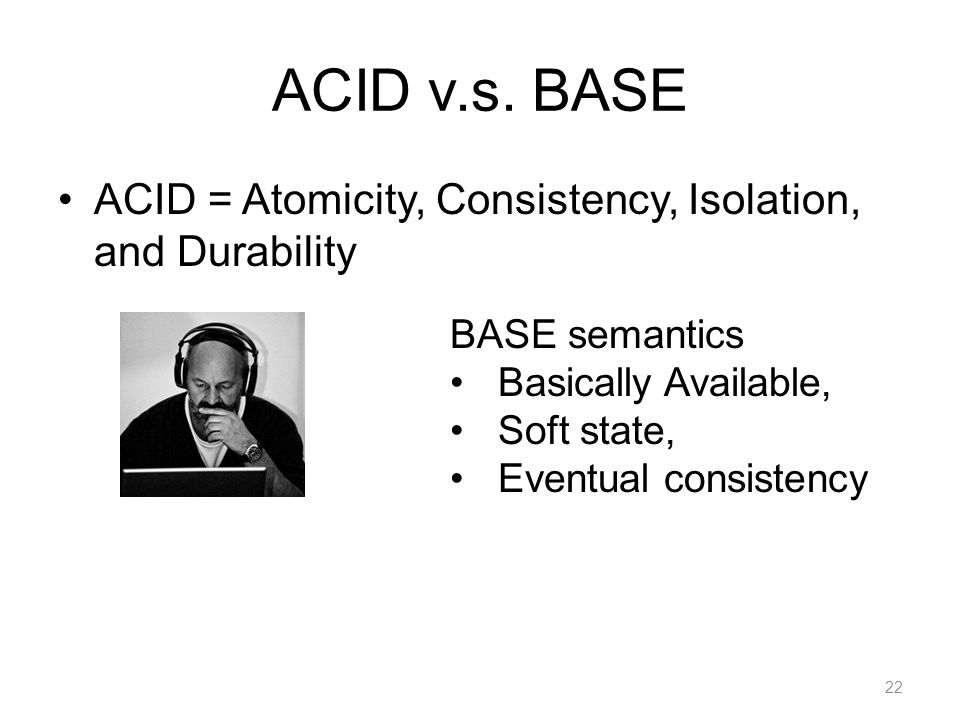 ACID v.s. BASE ACID = Atomicity, Consistency, Isolation, and Durability 22 BASE semantics Basically Available, Soft state, Eventual consistency