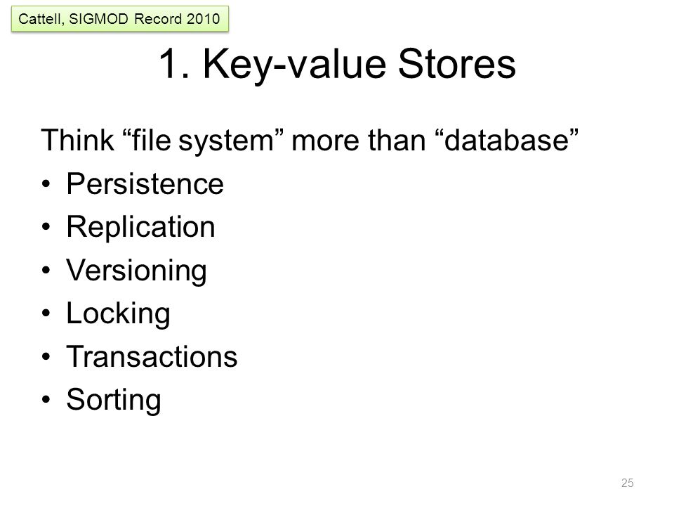 "1. Key-value Stores Think ""file system"" more than ""database"" Persistence Replication Versioning Locking Transactions Sorting 25 Cattell, SIGMOD Record"