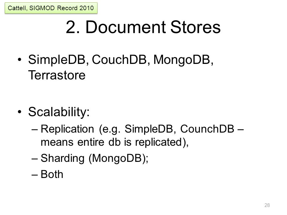 2. Document Stores SimpleDB, CouchDB, MongoDB, Terrastore Scalability: –Replication (e.g. SimpleDB, CounchDB – means entire db is replicated), –Shardi