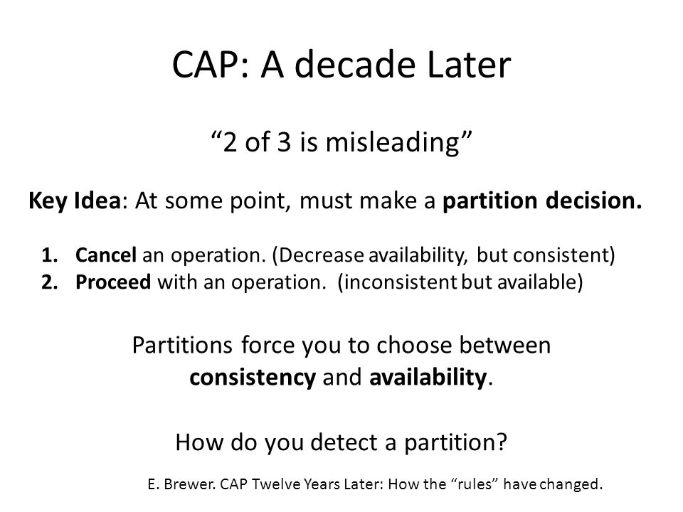 "CAP: A decade Later ""2 of 3 is misleading"" Key Idea: At some point, must make a partition decision. 1.Cancel an operation. (Decrease availability, but"