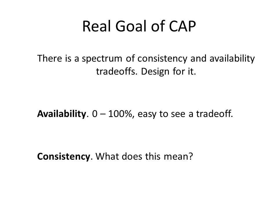 Real Goal of CAP There is a spectrum of consistency and availability tradeoffs. Design for it. Availability. 0 – 100%, easy to see a tradeoff. Consist