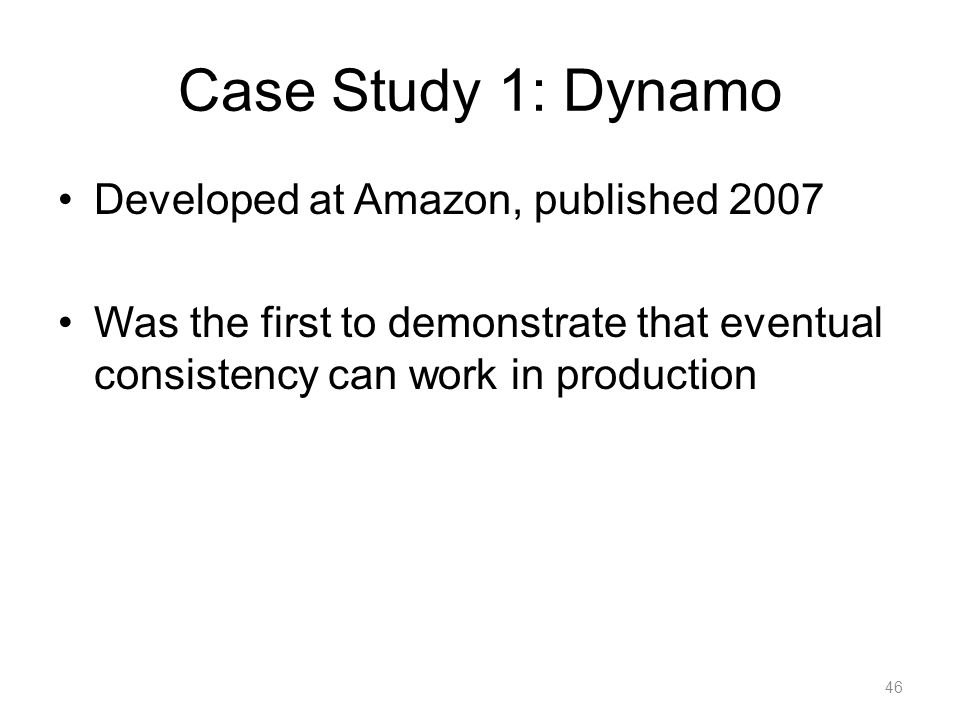 Case Study 1: Dynamo Developed at Amazon, published 2007 Was the first to demonstrate that eventual consistency can work in production 46
