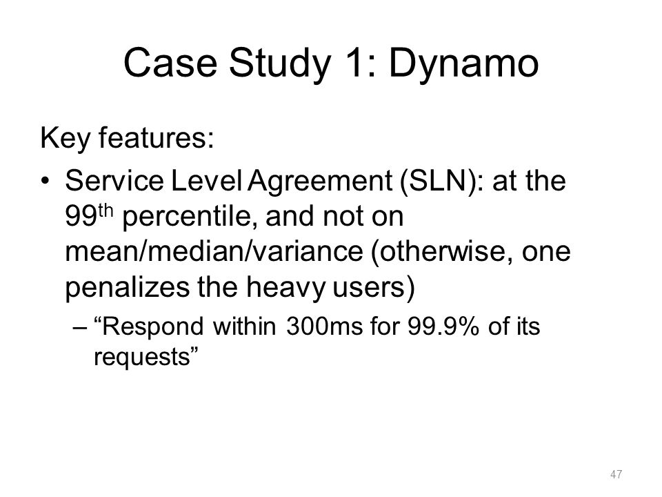 Case Study 1: Dynamo Key features: Service Level Agreement (SLN): at the 99 th percentile, and not on mean/median/variance (otherwise, one penalizes t