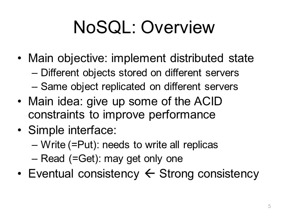 NoSQL: Overview Main objective: implement distributed state –Different objects stored on different servers –Same object replicated on different server