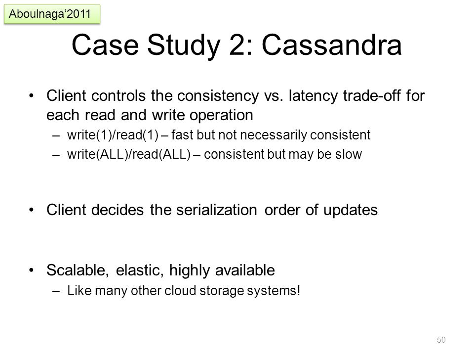 Case Study 2: Cassandra Client controls the consistency vs. latency trade-off for each read and write operation –write(1)/read(1) – fast but not neces