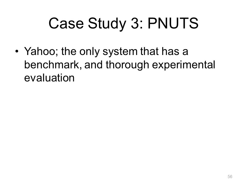 Case Study 3: PNUTS Yahoo; the only system that has a benchmark, and thorough experimental evaluation 56