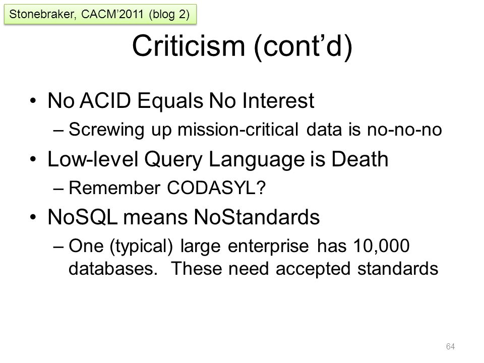 Criticism (cont'd) No ACID Equals No Interest –Screwing up mission-critical data is no-no-no Low-level Query Language is Death –Remember CODASYL? NoSQ