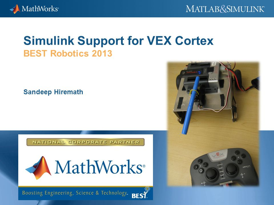 1 Simulink Support for VEX Cortex BEST Robotics 2013 Sandeep Hiremath