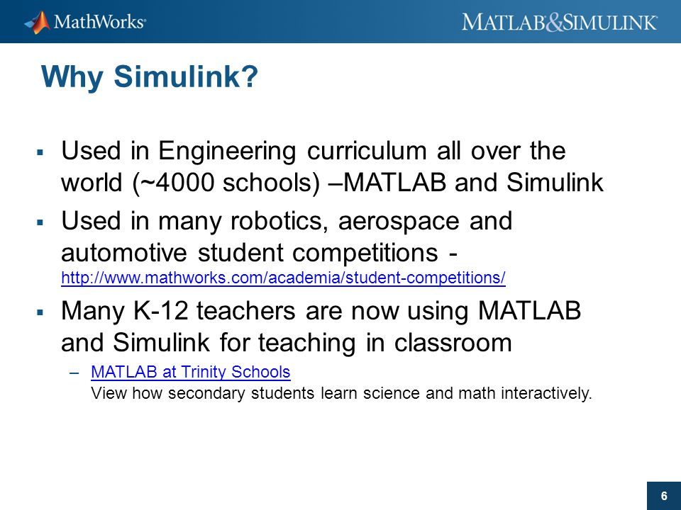 6 Why Simulink?  Used in Engineering curriculum all over the world (~4000 schools) –MATLAB and Simulink  Used in many robotics, aerospace and automo
