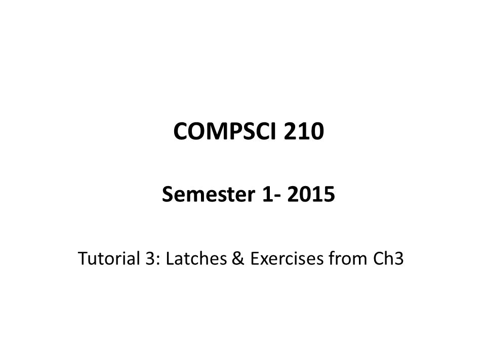 COMPSCI 210 Semester 1- 2015 Tutorial 3: Latches & Exercises from Ch3