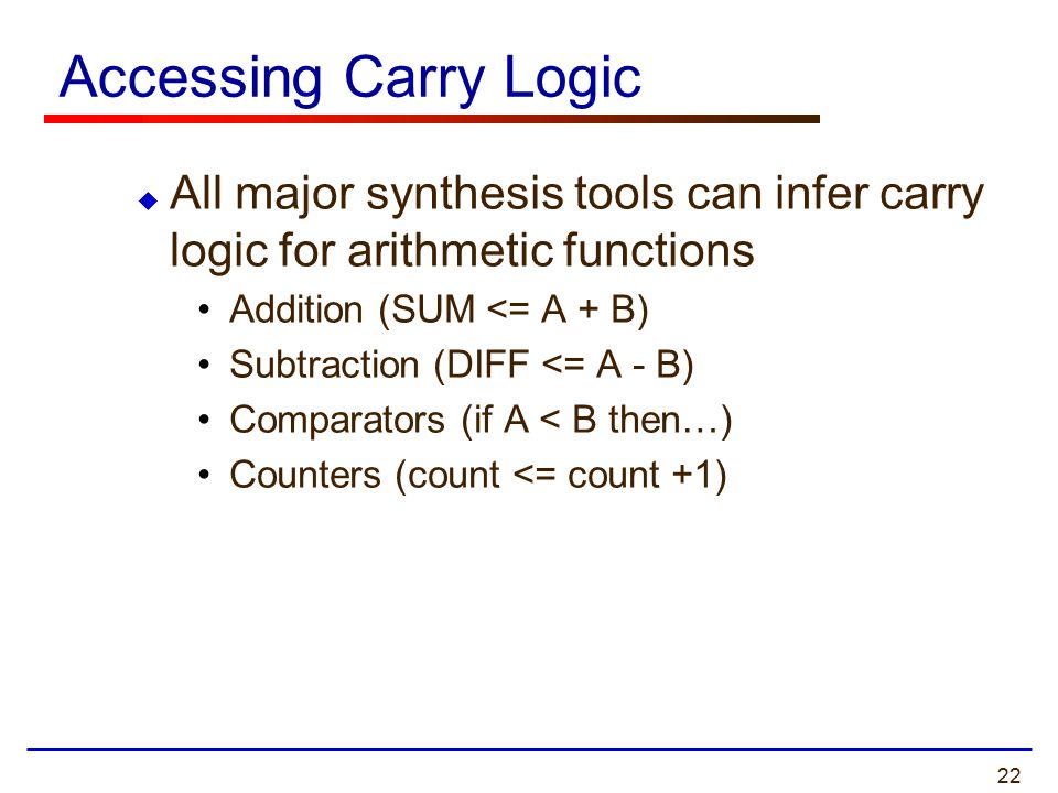 22 Accessing Carry Logic  All major synthesis tools can infer carry logic for arithmetic functions Addition (SUM <= A + B) Subtraction (DIFF <= A - B