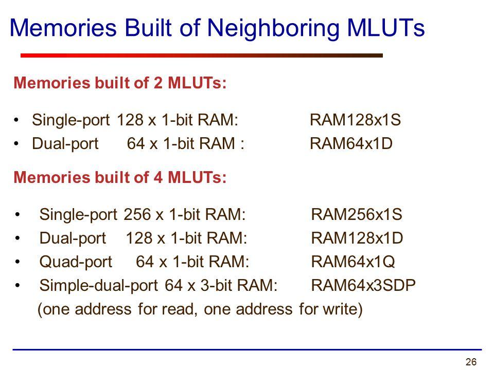 26 Memories Built of Neighboring MLUTs Single-port 128 x 1-bit RAM: RAM128x1S Dual-port 64 x 1-bit RAM : RAM64x1D Memories built of 2 MLUTs: Memories