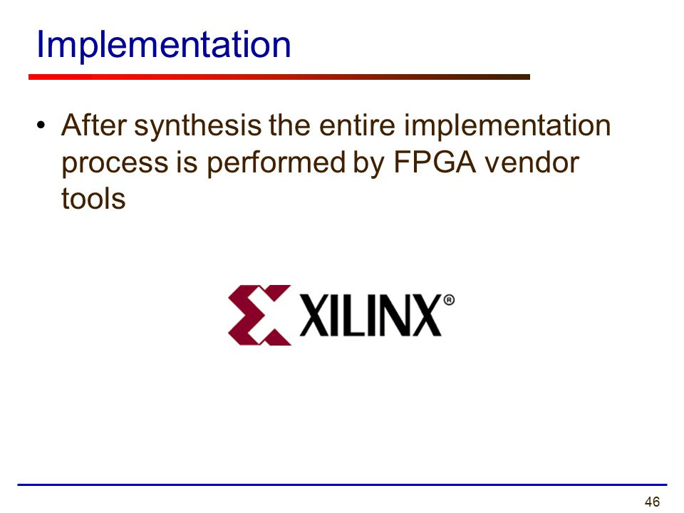 46 Implementation After synthesis the entire implementation process is performed by FPGA vendor tools
