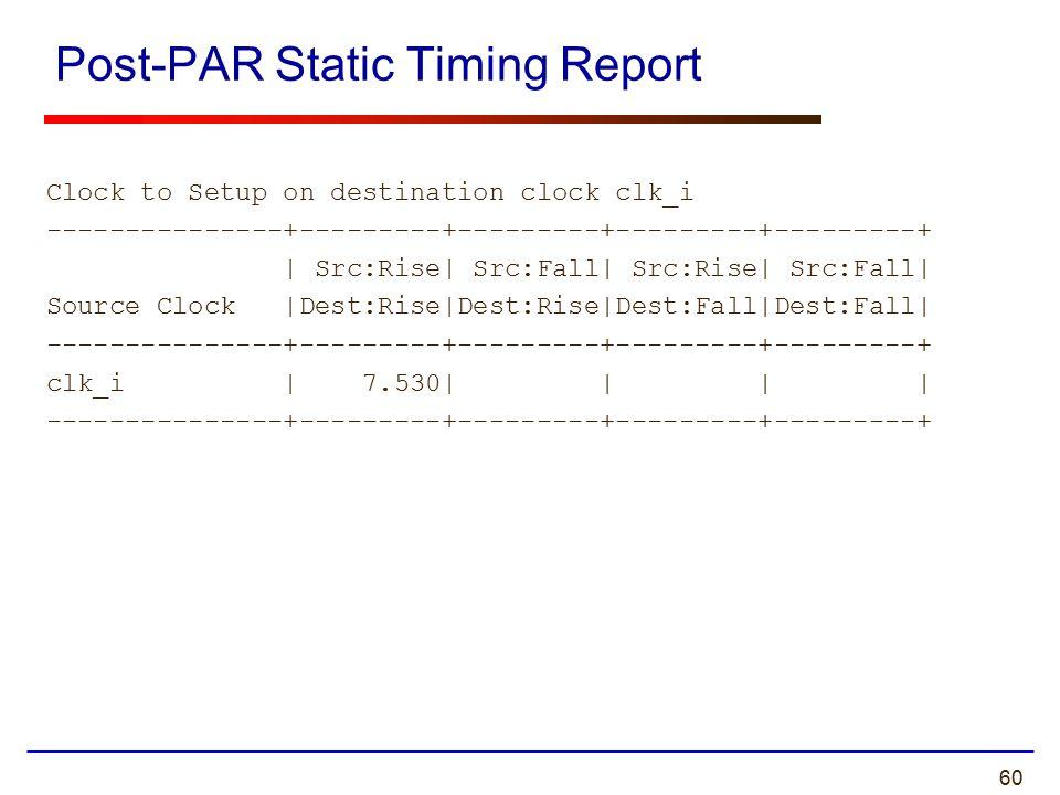60 Post-PAR Static Timing Report Clock to Setup on destination clock clk_i ---------------+---------+---------+---------+---------+ | Src:Rise| Src:Fa