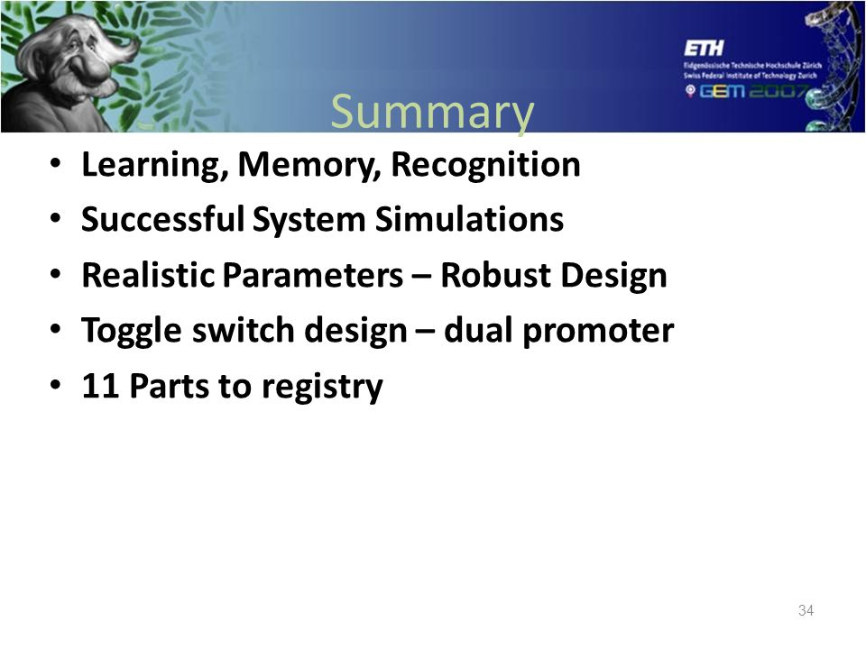 Summary Learning, Memory, Recognition Successful System Simulations Realistic Parameters – Robust Design Toggle switch design – dual promoter 11 Parts to registry 34