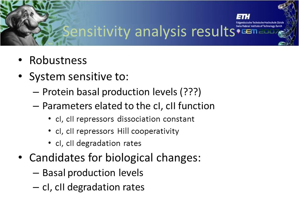 Sensitivity analysis results Robustness System sensitive to: – Protein basal production levels ( ) – Parameters elated to the cI, cII function cI, cII repressors dissociation constant cI, cII repressors Hill cooperativity cI, cII degradation rates Candidates for biological changes: – Basal production levels – cI, cII degradation rates