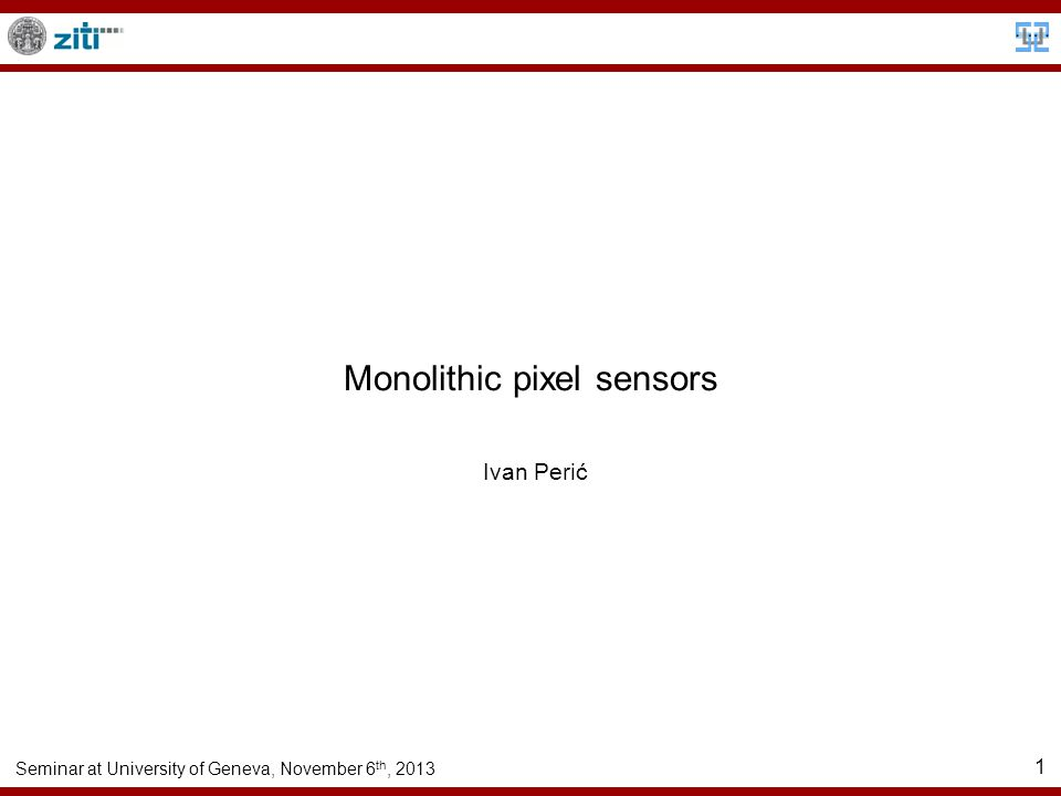 Seminar at University of Geneva, November 6 th, 2013 1 Monolithic pixel sensors Ivan Perić