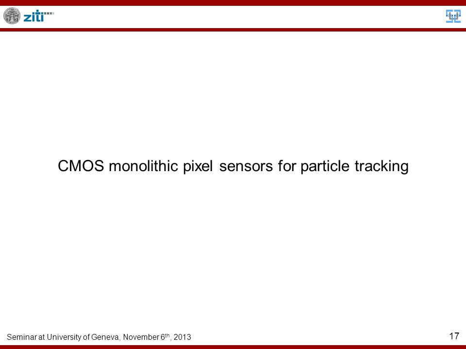 Seminar at University of Geneva, November 6 th, 2013 17 CMOS monolithic pixel sensors for particle tracking