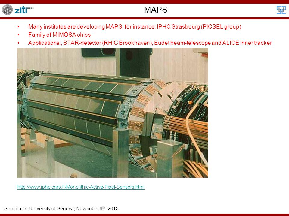 Seminar at University of Geneva, November 6 th, 2013 MAPS Many institutes are developing MAPS, for instance: IPHC Strasbourg (PICSEL group) Family of MIMOSA chips Applications:, STAR-detector (RHIC Brookhaven), Eudet beam-telescope and ALICE inner tracker upgrade http://www.iphc.cnrs.fr/Monolithic-Active-Pixel-Sensors.html