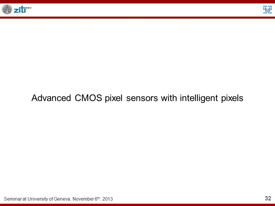 Seminar at University of Geneva, November 6 th, 2013 32 Advanced CMOS pixel sensors with intelligent pixels