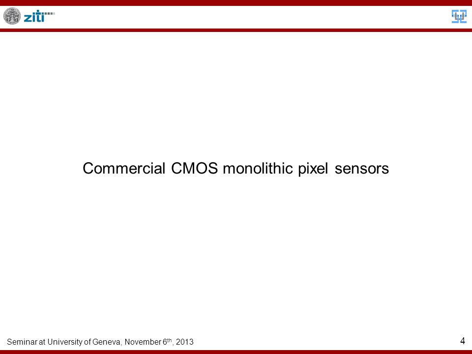Seminar at University of Geneva, November 6 th, 2013 4 Commercial CMOS monolithic pixel sensors