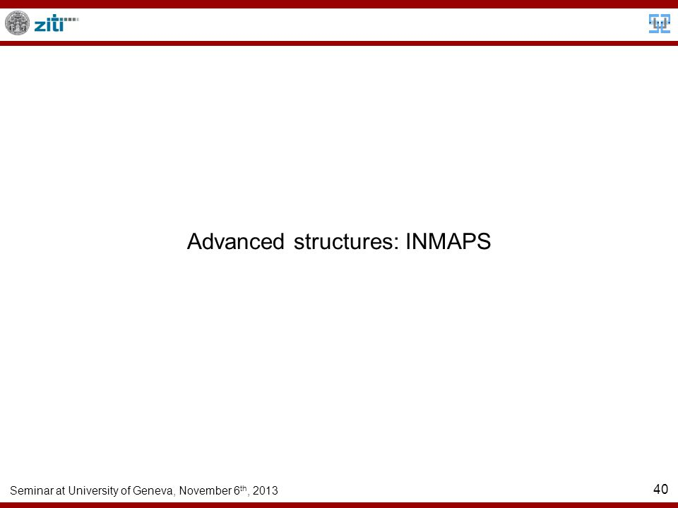 Seminar at University of Geneva, November 6 th, 2013 40 Advanced structures: INMAPS