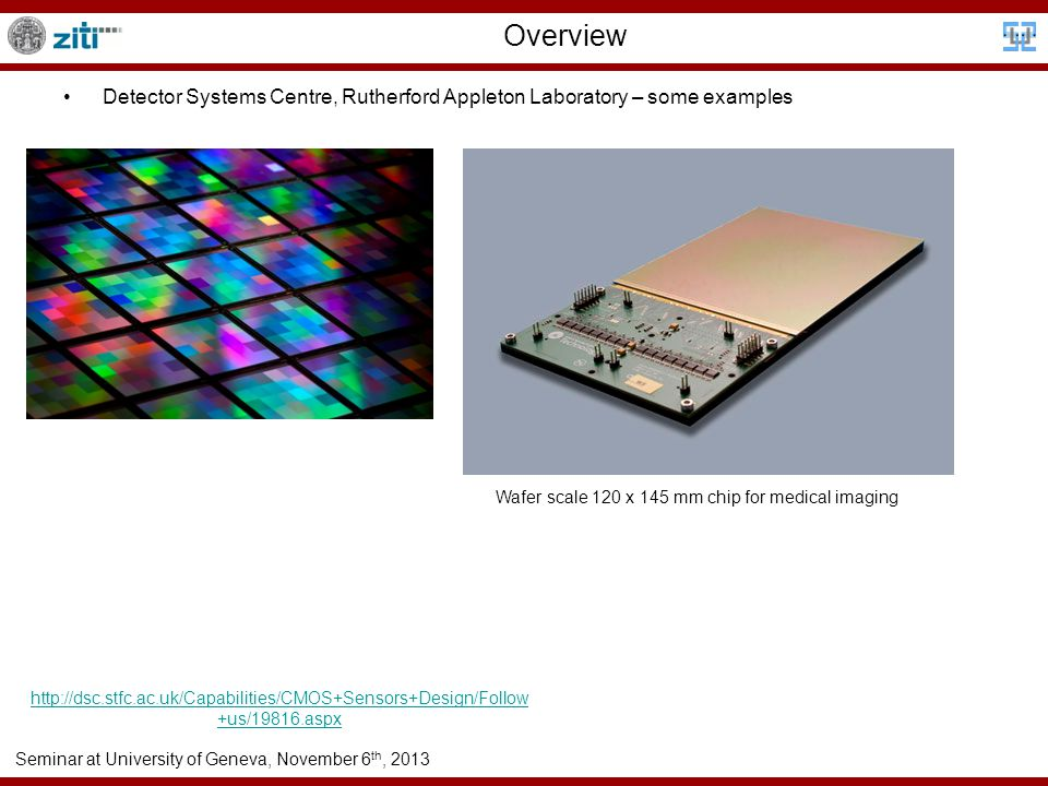 Seminar at University of Geneva, November 6 th, 2013 Overview Detector Systems Centre, Rutherford Appleton Laboratory – some examples http://dsc.stfc.ac.uk/Capabilities/CMOS+Sensors+Design/Follow +us/19816.aspx Wafer scale 120 x 145 mm chip for medical imaging