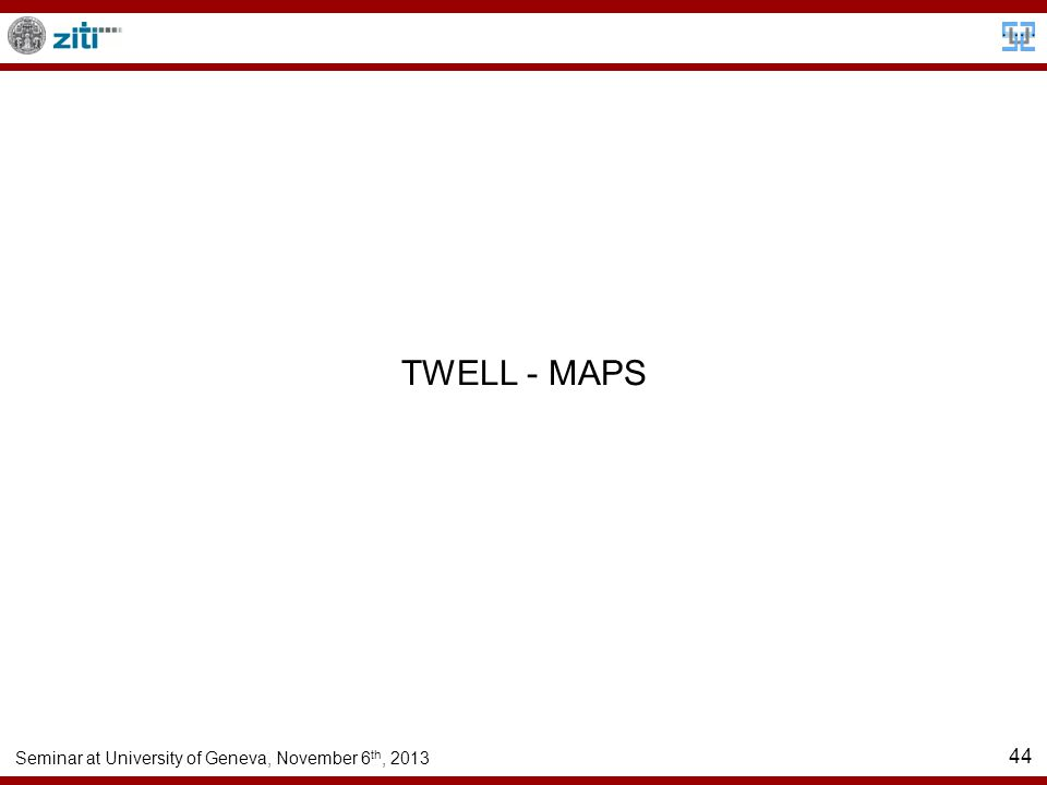 Seminar at University of Geneva, November 6 th, 2013 44 TWELL - MAPS