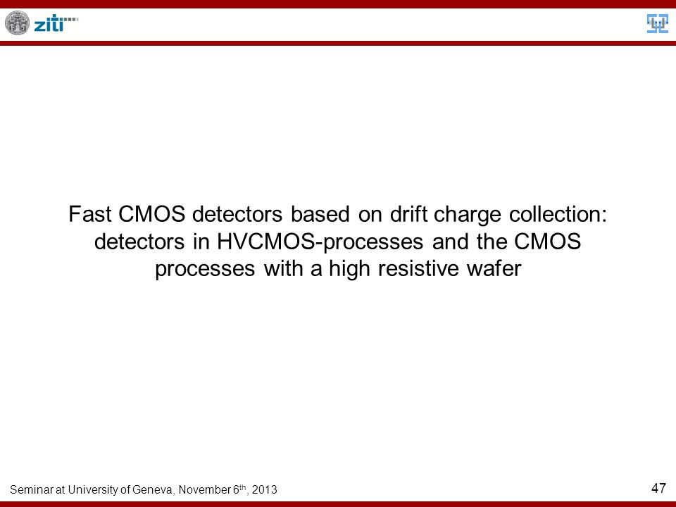 Seminar at University of Geneva, November 6 th, 2013 47 Fast CMOS detectors based on drift charge collection: detectors in HVCMOS-processes and the CMOS processes with a high resistive wafer