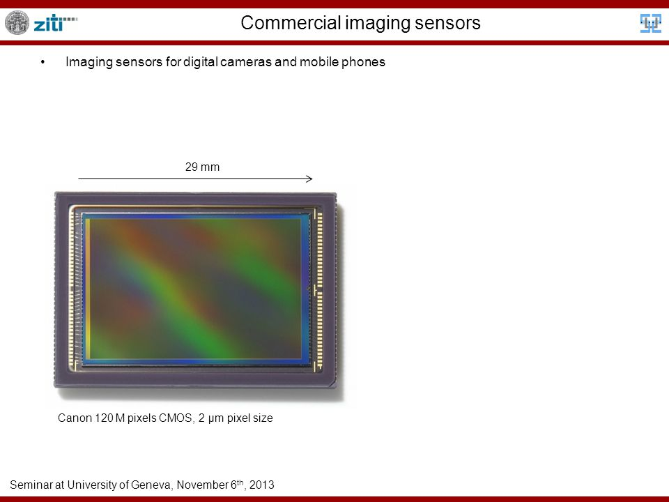 Seminar at University of Geneva, November 6 th, 2013 Commercial imaging sensors Imaging sensors for digital cameras and mobile phones Canon 120 M pixels CMOS, 2 µm pixel size 29 mm