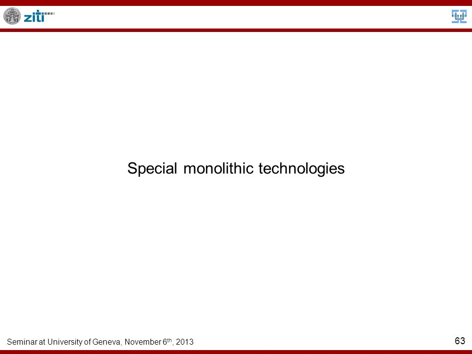 Seminar at University of Geneva, November 6 th, 2013 63 Special monolithic technologies