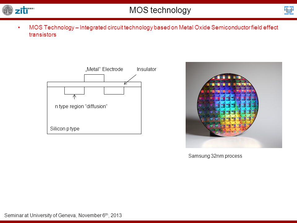 "Seminar at University of Geneva, November 6 th, 2013 MOS technology MOS Technology – Integrated circuit technology based on Metal Oxide Semiconductor field effect transistors Silicon p type n type region diffusion ""Metal ElectrodeInsulator Samsung 32nm process"