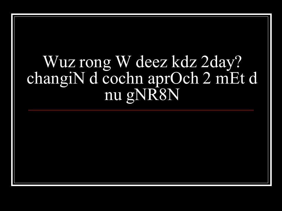 Wuz rong W deez kdz 2day? changiN d cochn aprOch 2 mEt d nu gNR8N