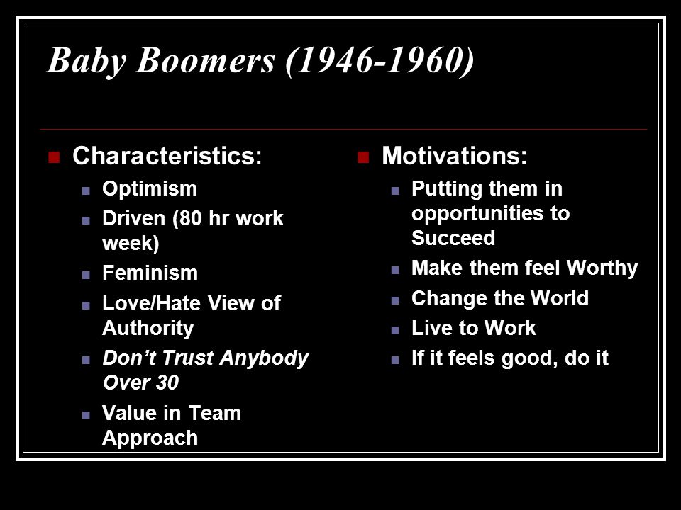 Baby Boomers (1946-1960) Characteristics: Optimism Driven (80 hr work week) Feminism Love/Hate View of Authority Don't Trust Anybody Over 30 Value in Team Approach Motivations: Putting them in opportunities to Succeed Make them feel Worthy Change the World Live to Work If it feels good, do it