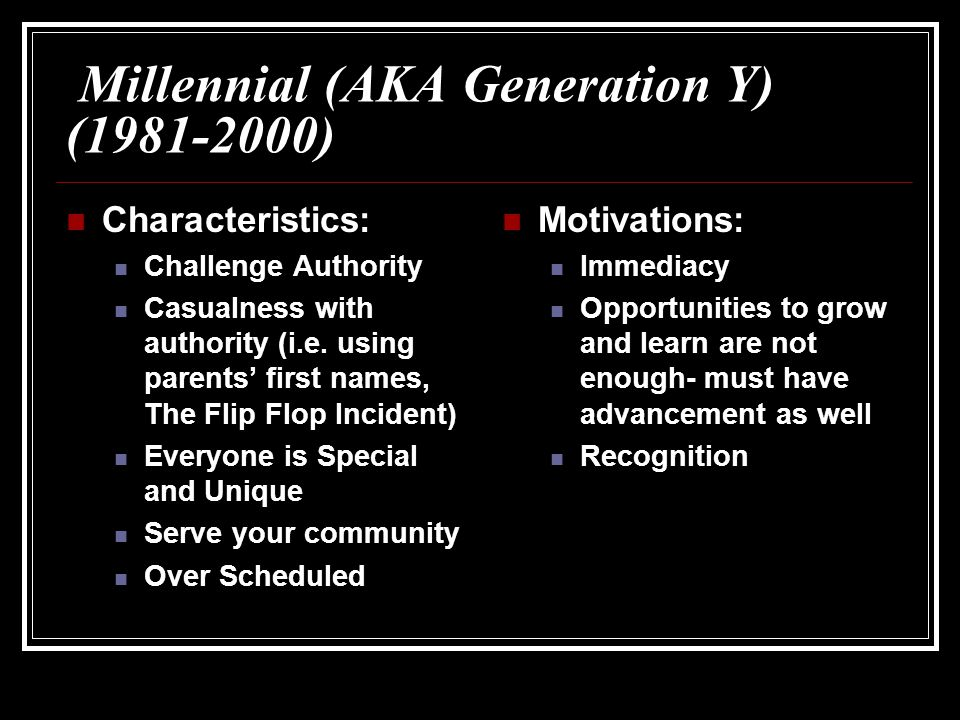 Millennial (AKA Generation Y) (1981-2000) Characteristics: Challenge Authority Casualness with authority (i.e.
