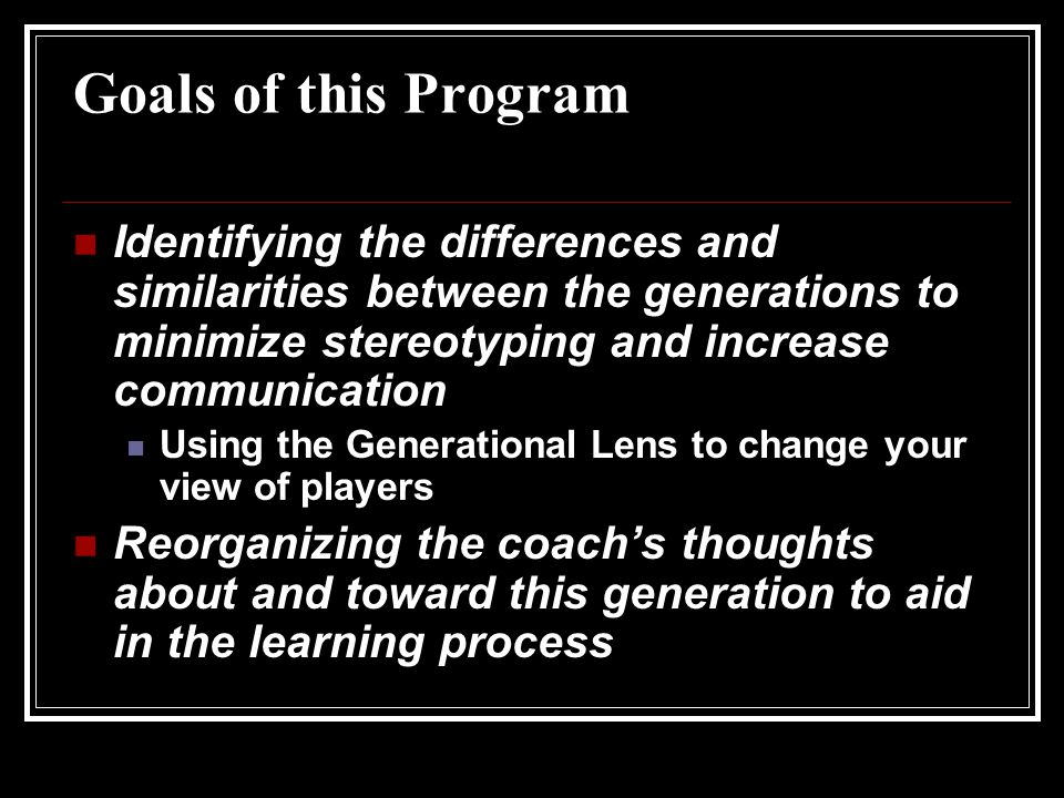 Goals of this Program Identifying the differences and similarities between the generations to minimize stereotyping and increase communication Using the Generational Lens to change your view of players Reorganizing the coach's thoughts about and toward this generation to aid in the learning process