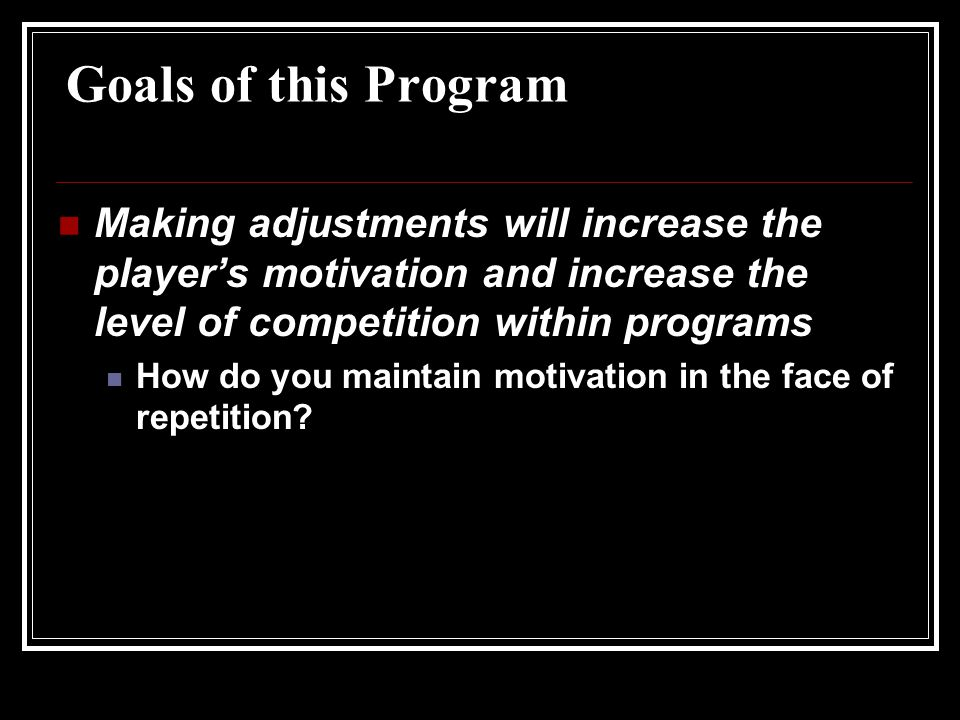 Goals of this Program Making adjustments will increase the player's motivation and increase the level of competition within programs How do you maintain motivation in the face of repetition